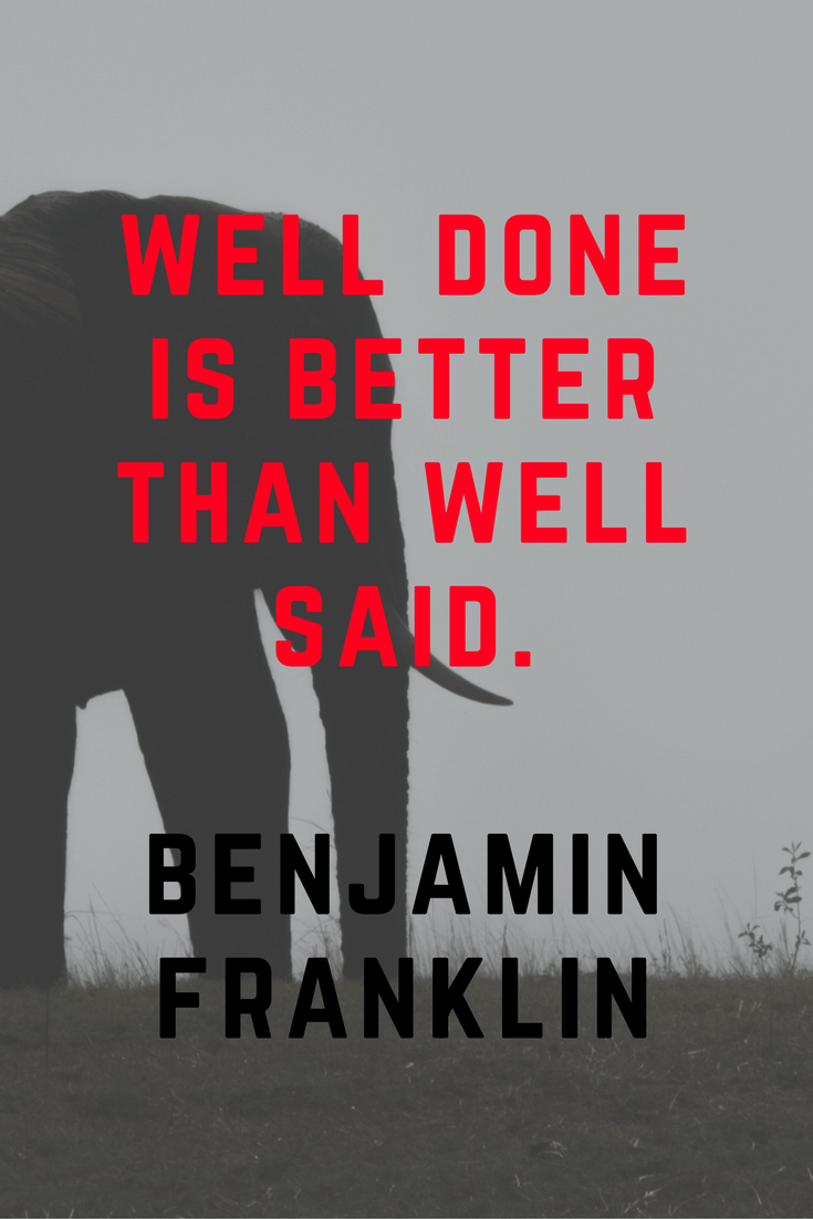 Well done is better than well said. Benjamin Franklin | 30 Quotes To Inspire Positive Thinking and Personal Growth | Chiclypoised | Chiclypoised.com