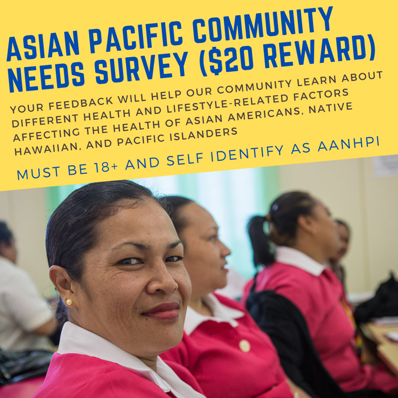 YOUR FEEDBACK WILL HELP OUR COMMUNITY LEARN ABOUT DIFFERENT HEALTH AND LIFESTYLE-RELATED FACTORS AFFECTING THE HEALTH OF ASIAN AMERICANS, NATIVE HAWAIIAN, AND PACIFIC ISLANDERS.