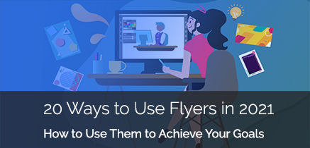 20 Ways to Use Flyers in 2021 to Achieve Your Goals