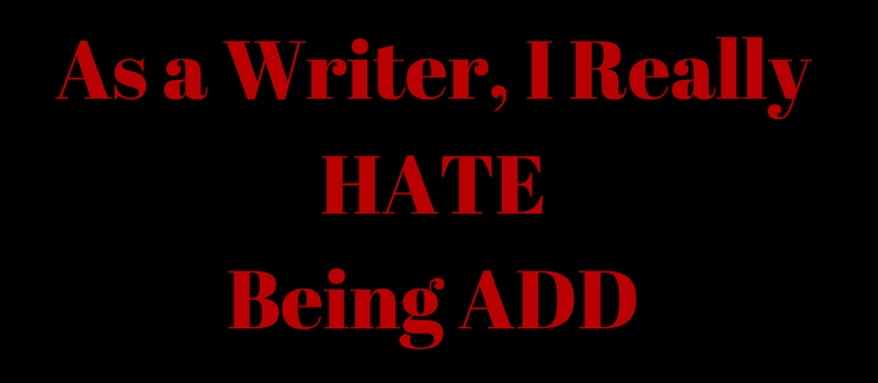 As a writer, I hate being ADD/ADHD.