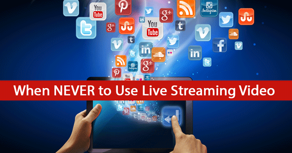 Who Should Use Live Video and Who Should NEVER Use it
