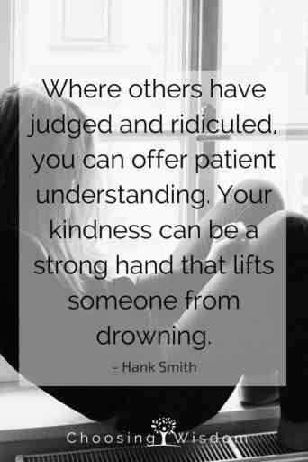 Where others have judged and ridiculed you can offer patient understanding. Your kindness can be a strong hand that lifts someone from drowning. Hank Smith