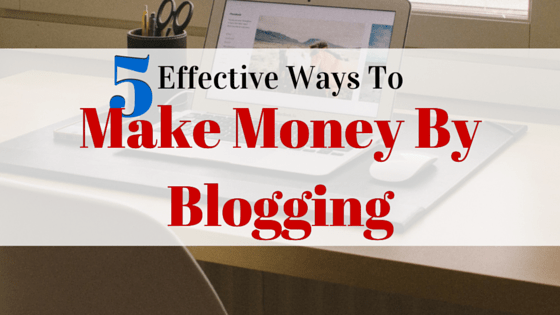 5 Effective Ways To Make Money By Blogging
