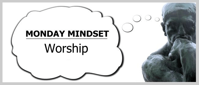 Monday mindset - worship