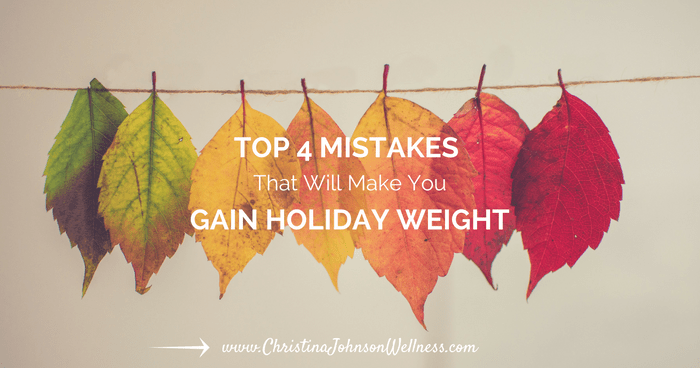 Top 4 Mistakes that Will Make You Gain Holiday Weight