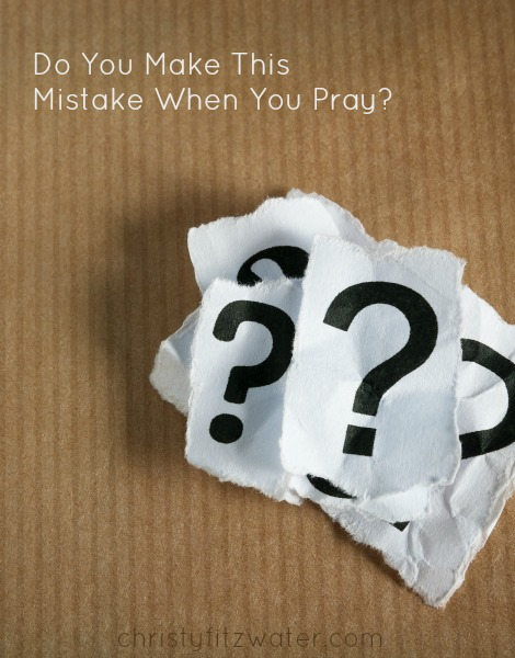 Do You Make This Mistake When You Pray? -christyfitzwater.com