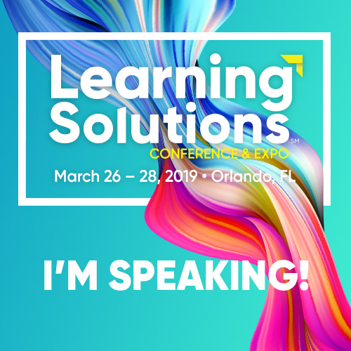 Learning Solutions Conference and Expo March 26-28, 2019 Orlando, FL I'm Speaking!