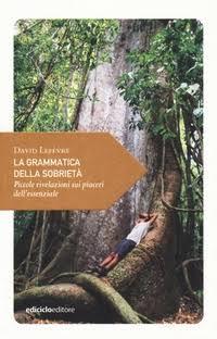 """Ediciclo: """"La grammatica della sobrietà. Piccole rivelazioni sui piaceri dell'essenziale"""" di David Lefèvre"""