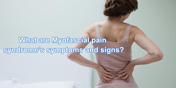 What are Myofascial pain syndrome symptoms and signs?