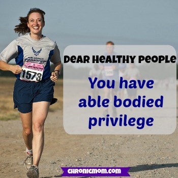 dear healthy people- you have able bodied privilege
