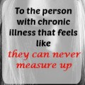 to the person with chronic illness that feels like they can never measure up