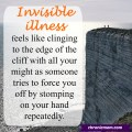 Invisible Illness feels like clinging to the edge of a cliff with all your might as someone tries to force you off by stomping on your hand repeatedly.