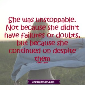 she was unstoppable. Not because she didn't have failures or doubts, but because she carried on despite them