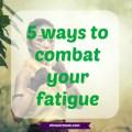 5 ways to combat your fatigue