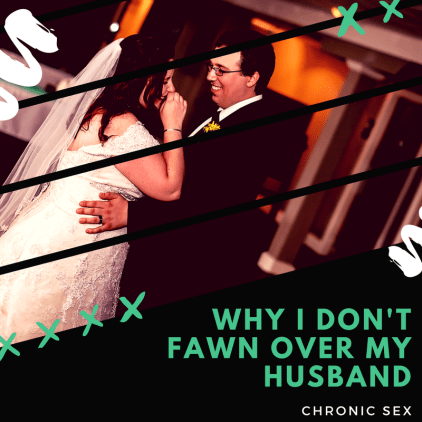 "a photo of two people (one male one female) on their wedding day laughing with a cut out design on the front; ""Why I Don't Fawn Over My Husband"" in green and ""chronic sex"" in white underneath that (bottom-right)"