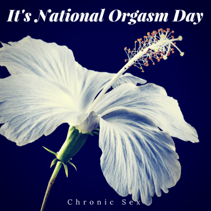 "black background with a white flower, green stem, and large stamen; white text above states ""It's National Orgasm Day"" and white text below: ""chronic sex"""