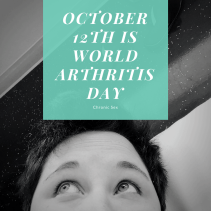 """B&W photo of kirsten with short dark hair looking up; a teal translucent overlay with white text: """"October 12th is World arthritis Day"""" and """"Chronic Sex"""""""