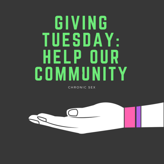 "black background with green text ""Giving Tuesday: Help Our Community"" and white text ""Chronic Sex"" - both middle-aligned above a white hand, outlined in black, with a pink bracelet and a purple bracelet supporting/holding up the text"
