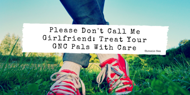 "photo of a person's calves down to their feet; they're wearing jeans, white socks, and red converse sneakers while standing in the grass with blue sky behind them; a white overlay with black text: ""Please Don't Call Me Girlfriend_ Treat Your GNC Pals With Care"" and ""Chronic Sex"""
