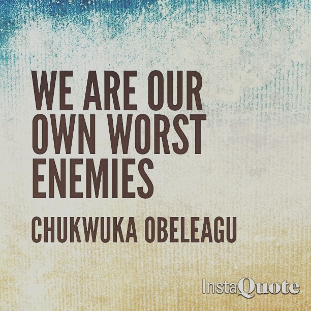 We Are Our Own Worst Enemies Chukwuka Obeleagu Blog