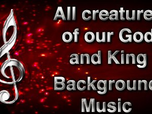 All creatures of our God and King Christian Background Music with multi verse tracks and versions. Enhance your worship experience Services or prayer meetings.