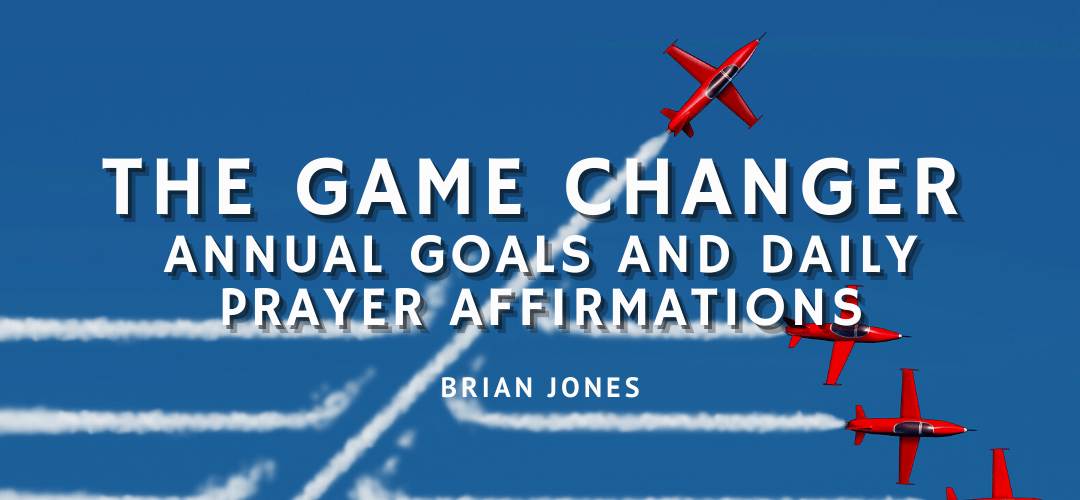 The Game Changer: Annual Goals And Daily Prayer Affirmations