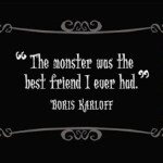 boris karloff frankenstein the monster was my best friend quote