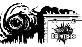 BLACK SUN DISPATCHES: Season 2, Episode 4: There is Something on the