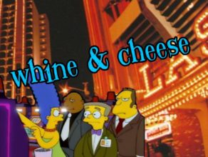 WHINE & CHEESE 14.5 – HAS A GAMBLING PROBLEM / $PRINGFIELD