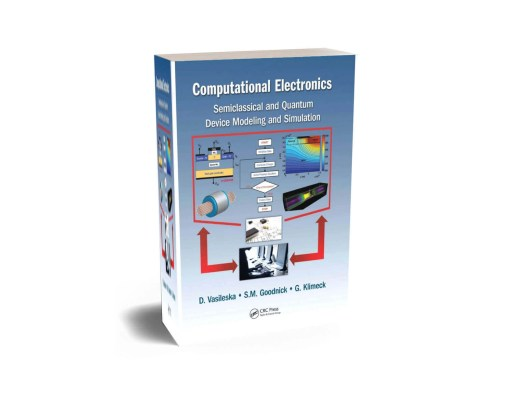 Computational Electronics Semiclassical and Quantum Device Modeling and Simulation by Dragica Vasileska, Stephen M. Goodnick AND Gerhard Klimeck