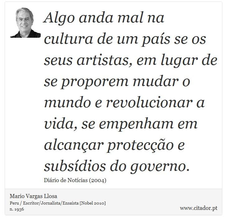 Algo anda mal na cultura de um país se os seus artistas, em lugar de se proporem mudar o mundo e revolucionar a vida, se empenham em alcançar protecção e subsídios do governo. - Mario Vargas Llosa - Frases