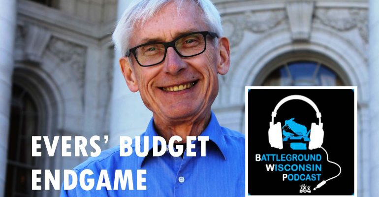 """Evers' Budget Endgame"" Battleground Wisconsin Podcast"