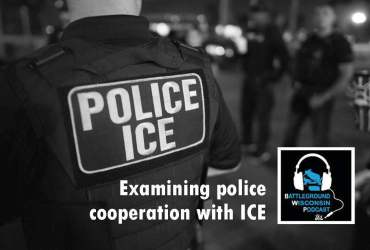 """Examining police cooperation with ICE"" Battleground Wisconsin Podcast"