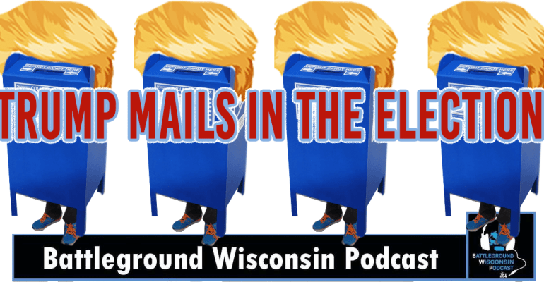 """Trump mails in the election"" Battleground Wisconsin Podcast"