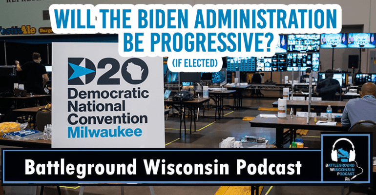 Will a Biden Administration (if elected) be Progressive? – Battleground Wisconsin Podcast