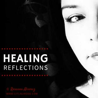 Healing Reflections by Rosanna Alvarez | www.citlalirose.com