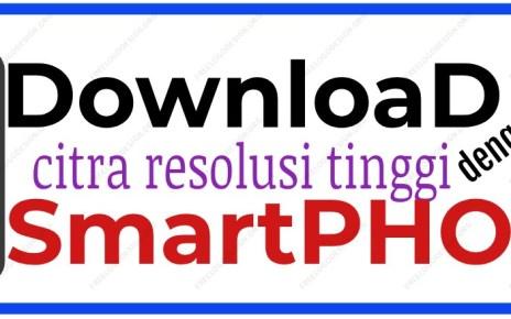 CARA DOWNLOAD CITRA RESOLUSI TINGGI GRATIS DENGAN HP SMARTPHONE
