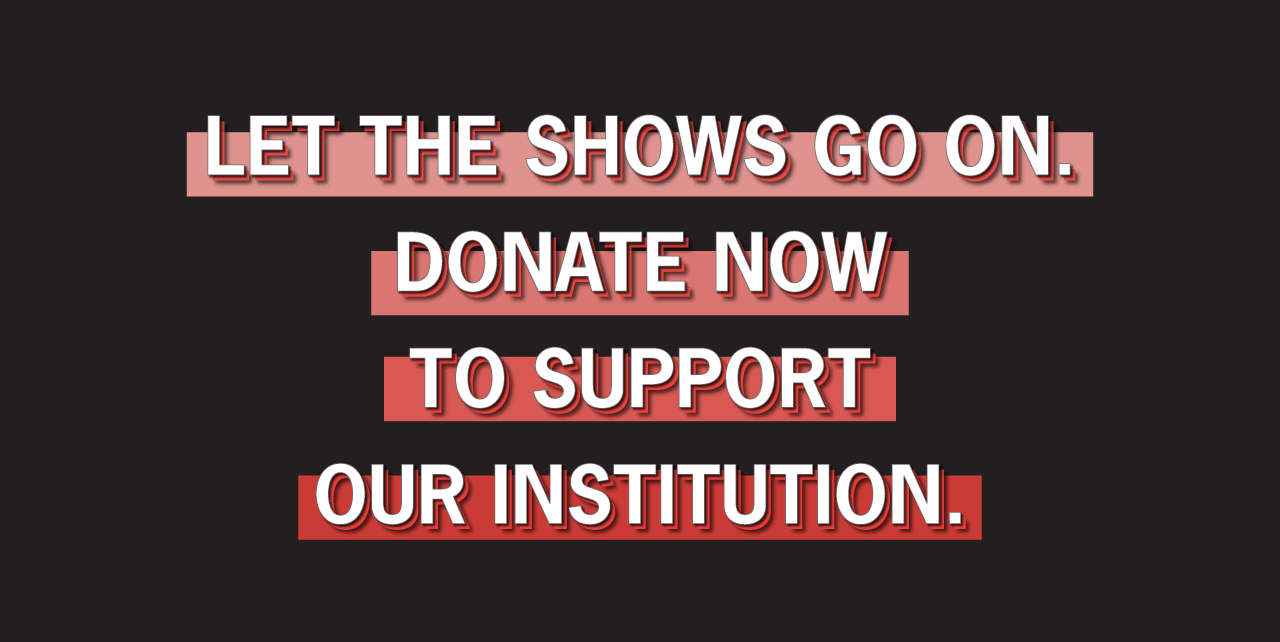 Let the shows go on. Donate now to support our institution.