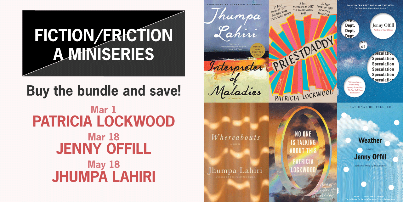 Fiction/Friction: A miniseries. Buy the bundle and save: Mar 1 - Patricia Lockwood, Mar 18 - Jenny Offill, May 18 - Jhumpa Lahiri