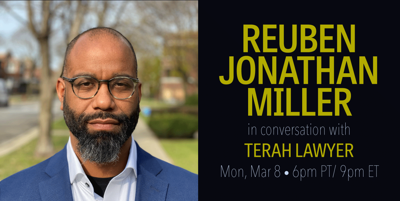 Reuben Jonathan Miller in conversation with Terah Lawyer. Monday, March 8. 6pm Pacific Time, 9pm Eastern Time. A portrait of a black man with rounded glasses and a black and gray beard, wearing a blue blazer with a winter scene behind him.
