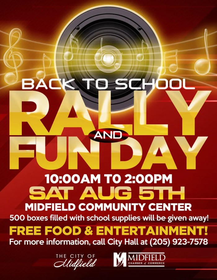 Back to School Rally & Fun Day.  Saturday, August 5th, from 10:00 pm to 2:00 pm.  Midfield Community Center.  500 boxes filled with school supplies will be given away.  Free food & Entertainment.  For more information, please call City Hall t 205-923-7578.