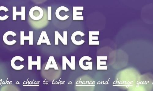 You have a CHOICE to take a CHANCE and make a CHANGE