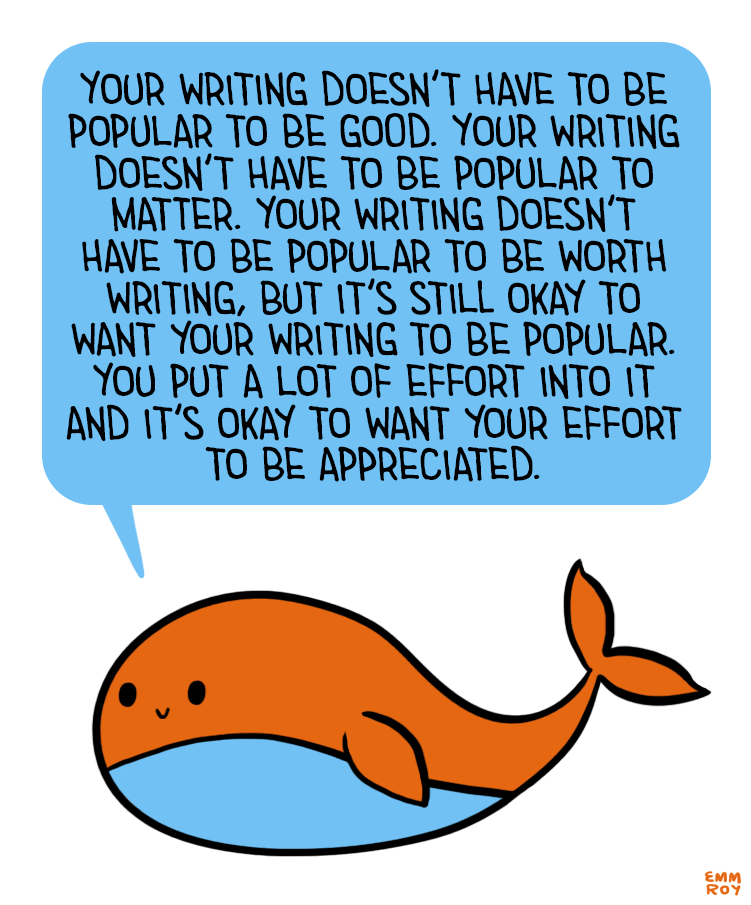 """sarahreesbrennan: """" positivedoodles: """"[Image description: Drawing of an orange and blue whale saying """"Your writing doesn't have to be popular to be good. Your writing doesn't have to be popular to matter. Your writing doesn't have to be popular to be..."""