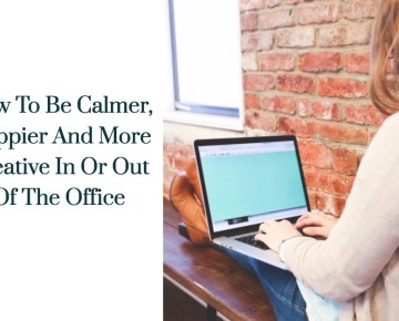 How To Be Calmer, Happier And More Creative In Or Out Of The Office