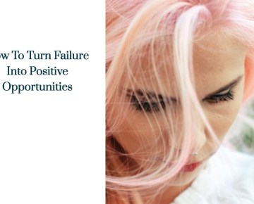 How To Turn Failure Into Positive Opportunities