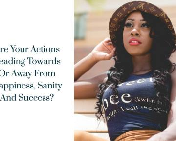 Are Your Actions Leading Towards Or Away From Happiness, Sanity And Success?