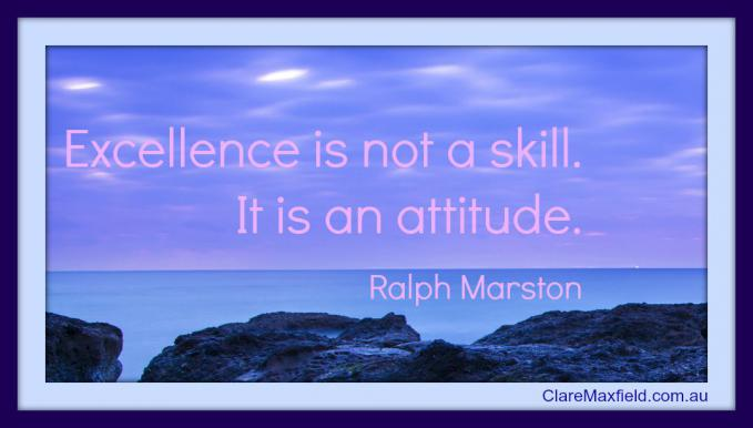 Excellence is not a skill. It is an attitude