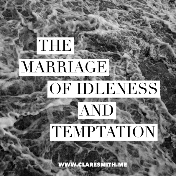 The Marriage of Idleness and Temptation: www.claresmith.me