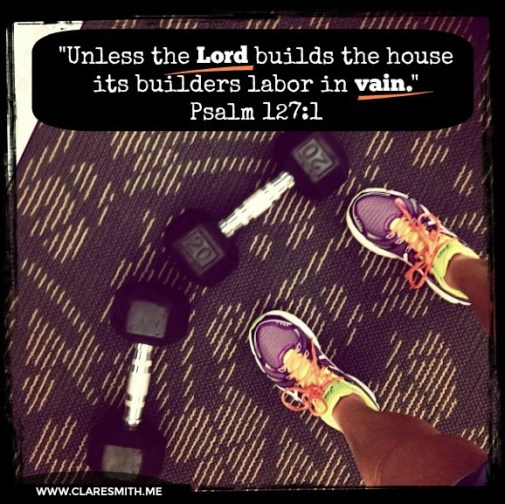 Unless the Lord builds the house its builders labor in vain. Psalm 127:1 www.claresmith.me