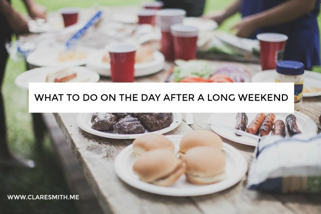 What to do on the day after a long weekend : www.claresmith.me